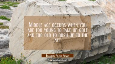 Middle age occurs when you are too young to take up golf and too old to rush up to the net Franklin Pierce Adams Quotes
