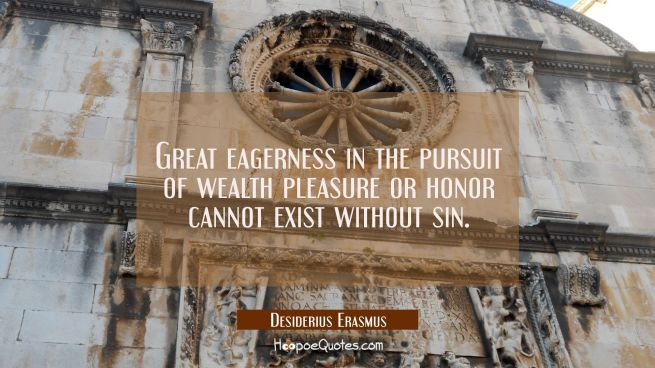 Great eagerness in the pursuit of wealth pleasure or honor cannot exist without sin.