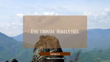 Evil counsel travels fast.