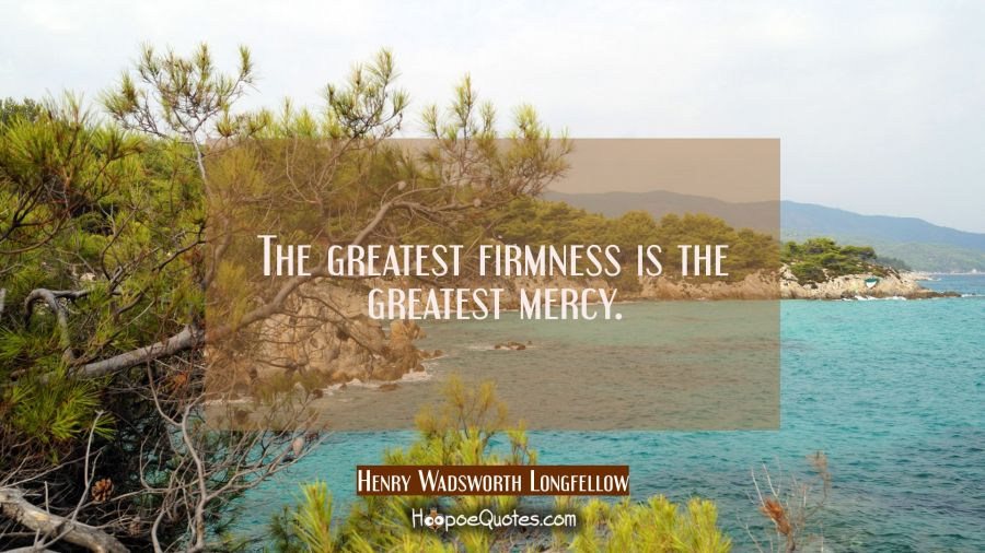 The greatest firmness is the greatest mercy. Henry Wadsworth Longfellow Quotes