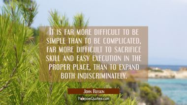 It is far more difficult to be simple than to be complicated, far more difficult to sacrifice skill
