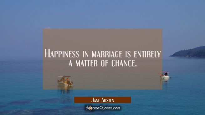 Happiness in marriage is entirely a matter of chance.