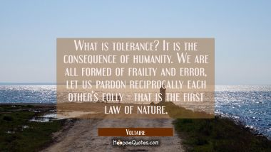 What is tolerance? It is the consequence of humanity. We are all formed of frailty and error, let u Voltaire Quotes