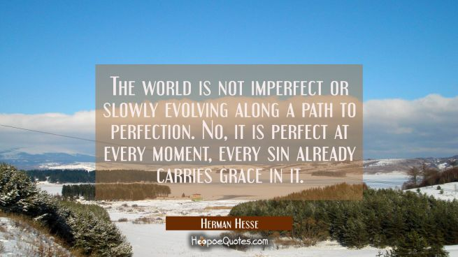 The world is not imperfect or slowly evolving along a path to perfection. No, it is perfect at every moment, every sin already carries grace in it.
