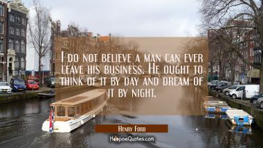 I do not believe a man can ever leave his business. He ought to think of it by day and dream of it