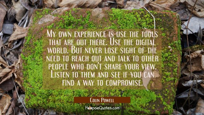 My own experience is use the tools that are out there. Use the digital world. But never lose sight