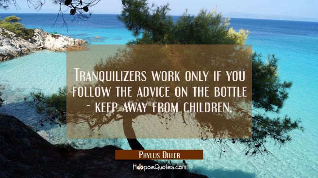 Tranquilizers work only if you follow the advice on the bottle - keep away from children.