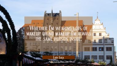 Whether I'm wearing lots of makeup or no makeup I'm always the same person inside.