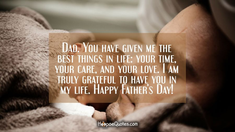 Dad. You have given me the best things in life: your time, your care, and your love. I am truly grateful to have you in my life. Happy Father's Day! Father's Day Quotes