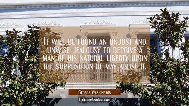 It will be found an unjust and unwise jealousy to deprive a man of his natural liberty upon the sup George Washington Quotes