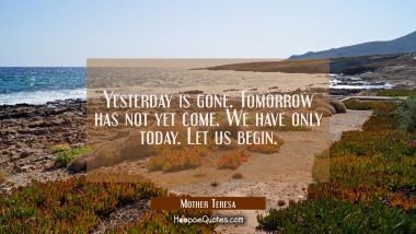 Yesterday is gone. Tomorrow has not yet come. We have only today. Let us begin. Mother Teresa Quotes