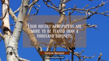Four hostile newspapers are more to be feared than a thousand bayonets.