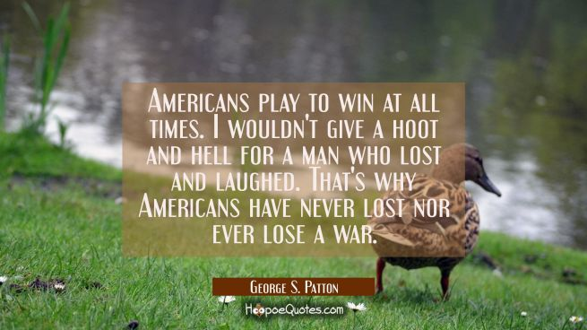 Americans play to win at all times. I wouldn't give a hoot and hell for a man who lost and laughed.