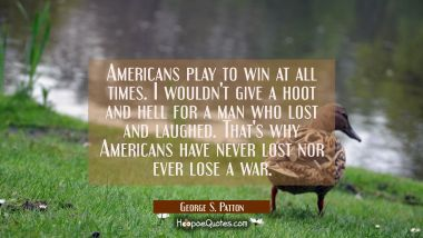 Americans play to win at all times. I wouldn't give a hoot and hell for a man who lost and laughed. George S. Patton Quotes