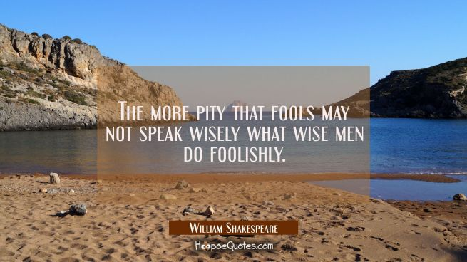 The more pity that fools may not speak wisely what wise men do foolishly.