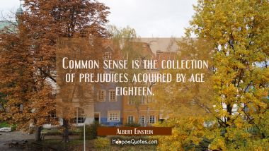 Common sense is the collection of prejudices acquired by age eighteen. Albert Einstein Quotes
