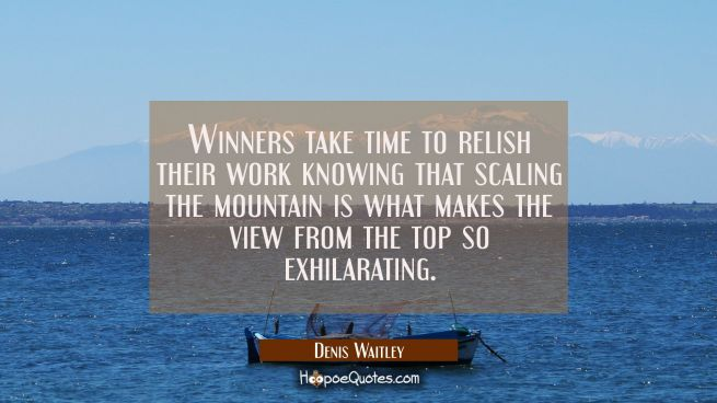Winners take time to relish their work knowing that scaling the mountain is what makes the view fro
