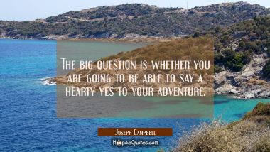 The big question is whether you are going to be able to say a hearty yes to your adventure. Joseph Campbell Quotes