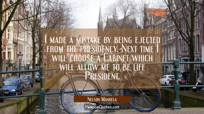 I made a mistake by being ejected from the presidency. Next time I will choose a Cabinet which will
