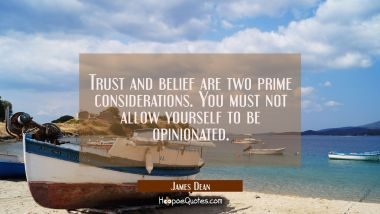 Trust and belief are two prime considerations. You must not allow yourself to be opinionated. James Dean Quotes