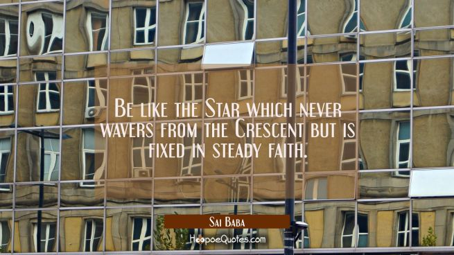 Be like the Star which never wavers from the Crescent but is fixed in steady faith.