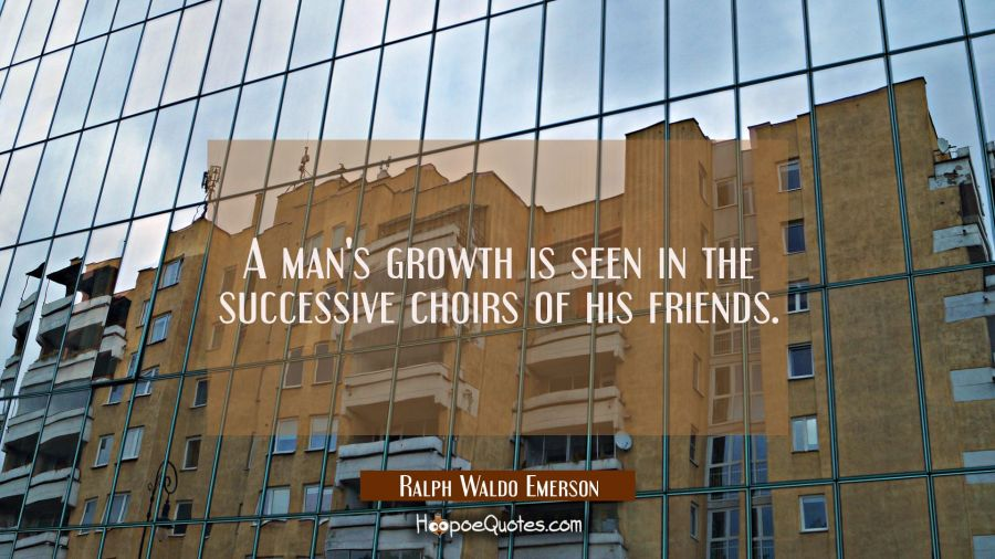 A man's growth is seen in the successive choirs of his friends. Ralph Waldo Emerson Quotes