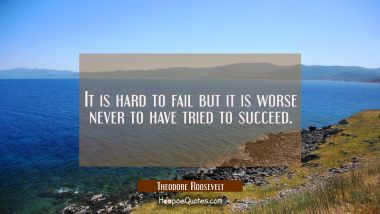 It is hard to fail but it is worse never to have tried to succeed.