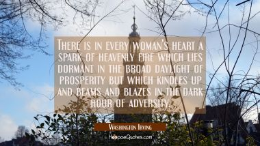 There is in every woman's heart a spark of heavenly fire which lies dormant in the broad daylight o