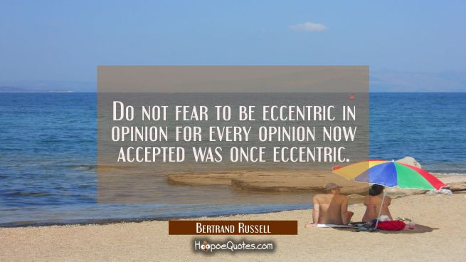 Do not fear to be eccentric in opinion for every opinion now accepted was once eccentric.