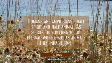 Humans are amphibians - half spirit and half animal. As spirits they belong to the eternal world bu C. S. Lewis Quotes