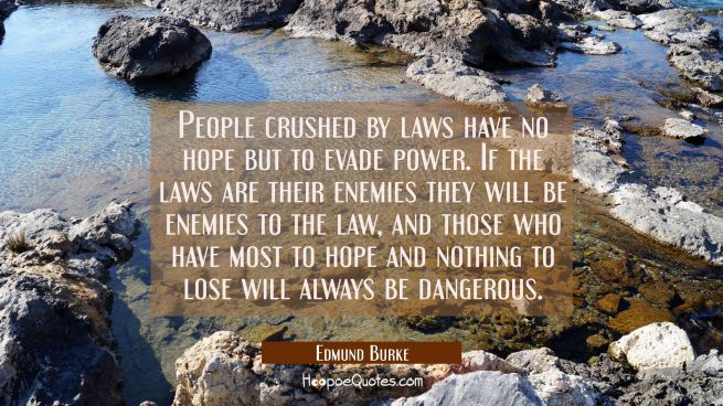 People crushed by laws have no hope but to evade power. If the laws are their enemies they will be