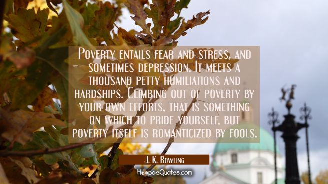 Poverty entails fear and stress and sometimes depression. It meets a thousand petty humiliations an