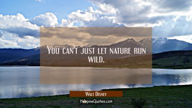 You can't just let nature run wild.