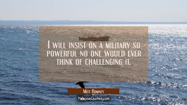 I will insist on a military so powerful no one would ever think of challenging it.