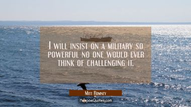 I will insist on a military so powerful no one would ever think of challenging it. Mitt Romney Quotes