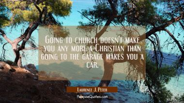 Going to church doesn't make you any more a Christian than going to the garage makes you a car. Laurence J. Peter Quotes