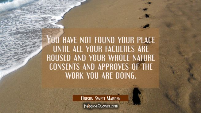 You have not found your place until all your faculties are roused and your whole nature consents an