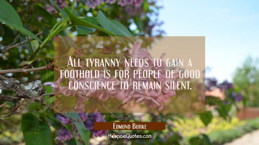 All tyranny needs to gain a foothold is for people of good conscience to remain silent. Edmund Burke Quotes