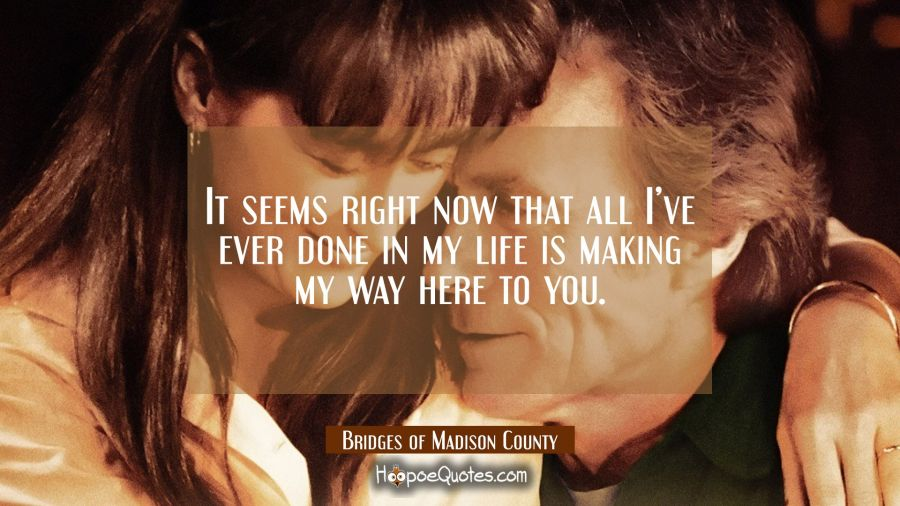 It seems right now that all I've ever done in my life is making my way here to you. Movie Quotes Quotes