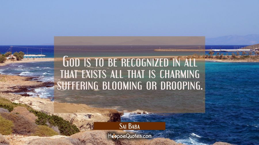 God is to be recognized in all that exists all that is charming suffering blooming or drooping. Sai Baba Quotes