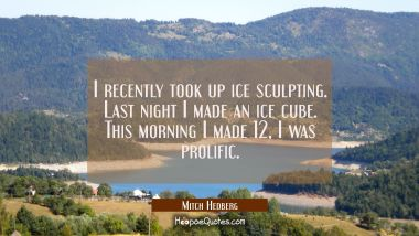 I recently took up ice sculpting. Last night I made an ice cube. This morning I made 12 I was proli