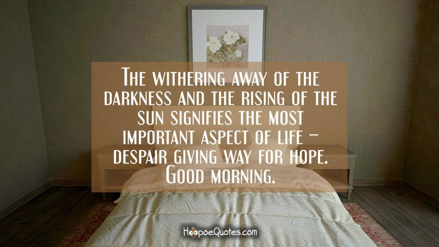 The withering away of the darkness and the rising of the sun signifies the most important aspect of life – despair giving way for hope. Good morning. Good Morning Quotes