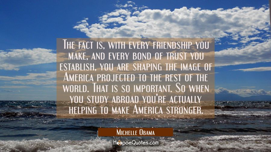 The fact is with every friendship you make and every bond of trust you establish you are shaping th Michelle Obama Quotes