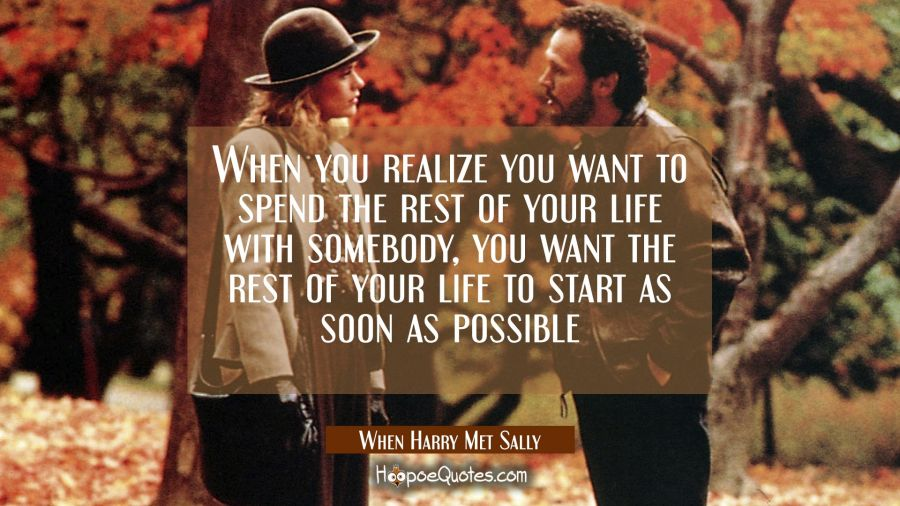 When you realize you want to spend the rest of your life with somebody, you want the rest of your life to start as soon as possible. Movie Quotes Quotes