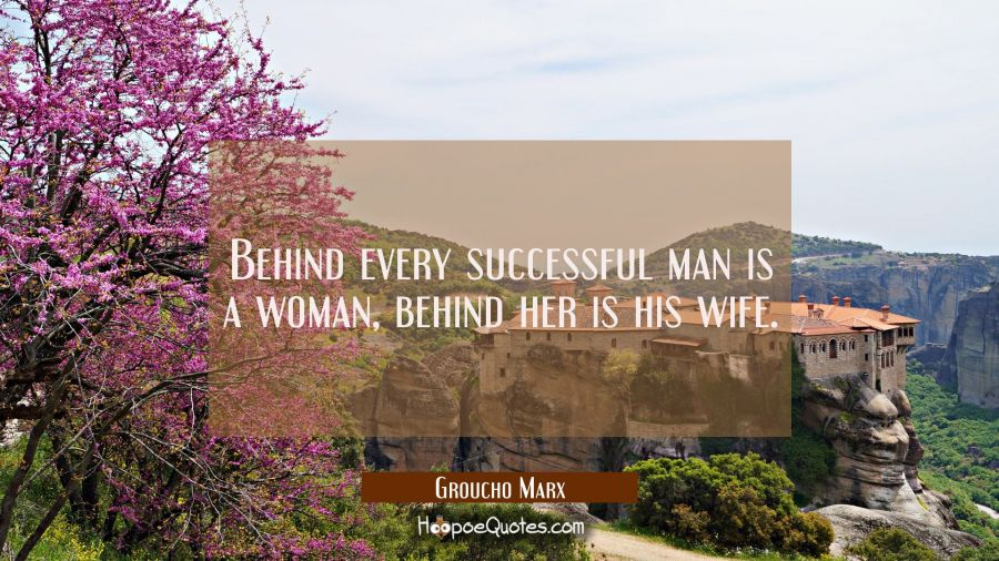 Behind every successful man is a woman behind her is his wife. Groucho Marx Quotes