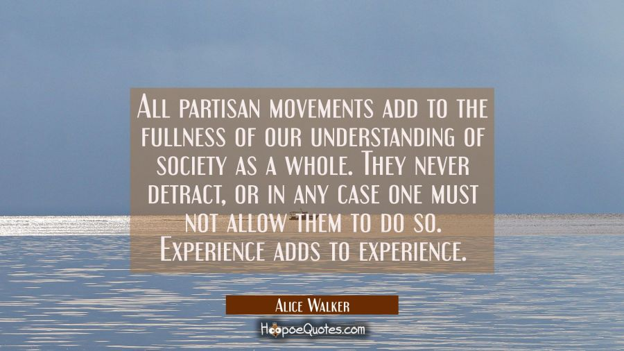 All partisan movements add to the fullness of our understanding of society as a whole. They never d Alice Walker Quotes
