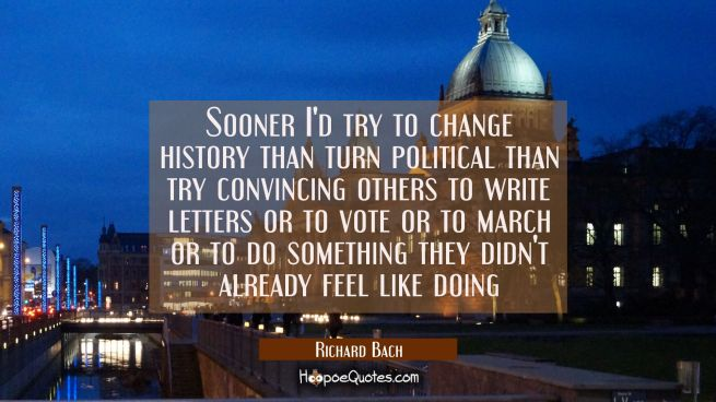 Sooner I'd try to change history than turn political than try convincing others to write letters or