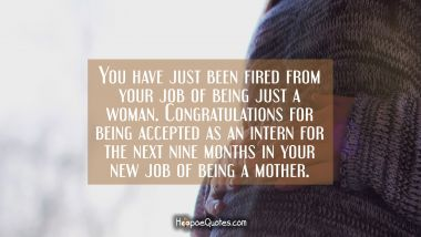 You have just been fired from your job of being just a woman. Congratulations for being accepted as an intern for the next nine months in your new job of being a mother. Pregnancy Quotes