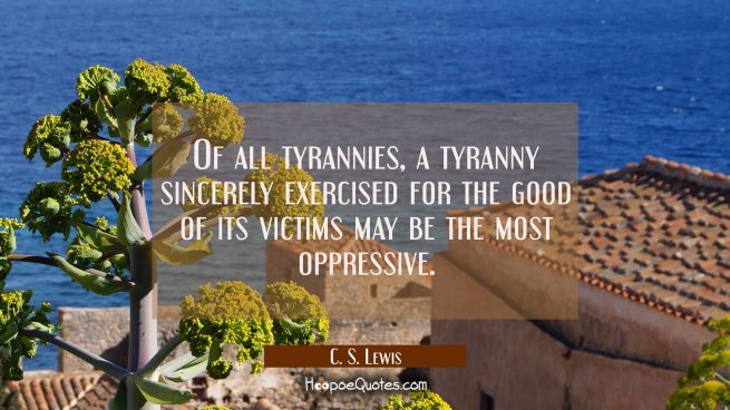 Of all tyrannies a tyranny sincerely exercised for the good of its victims may be the most oppressi