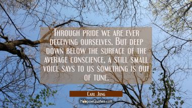 Through pride we are ever deceiving ourselves. But deep down below the surface of the average consc Carl Jung Quotes